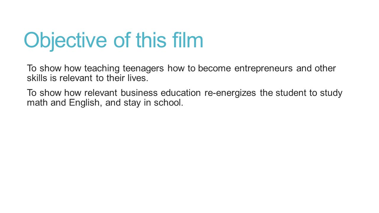 Objective of this film To show how teaching teenagers how to become entrepreneurs and other skills is relevant to their lives.