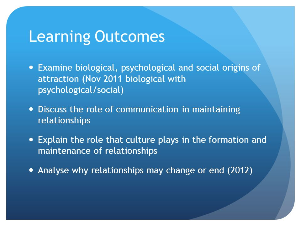 Learning Outcomes Examine biological, psychological and social origins of attraction (Nov 2011 biological with psychological/social)