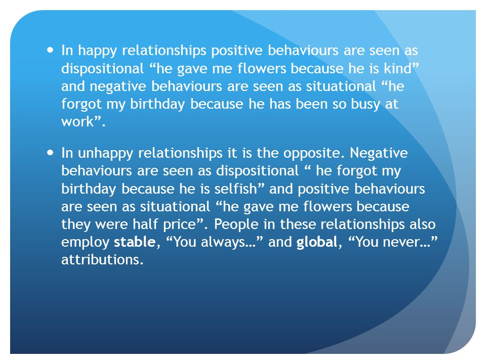 In happy relationships positive behaviours are seen as dispositional he gave me flowers because he is kind and negative behaviours are seen as situational he forgot my birthday because he has been so busy at work .