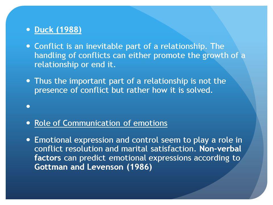 Duck (1988) Conflict is an inevitable part of a relationship. The handling of conflicts can either promote the growth of a relationship or end it.