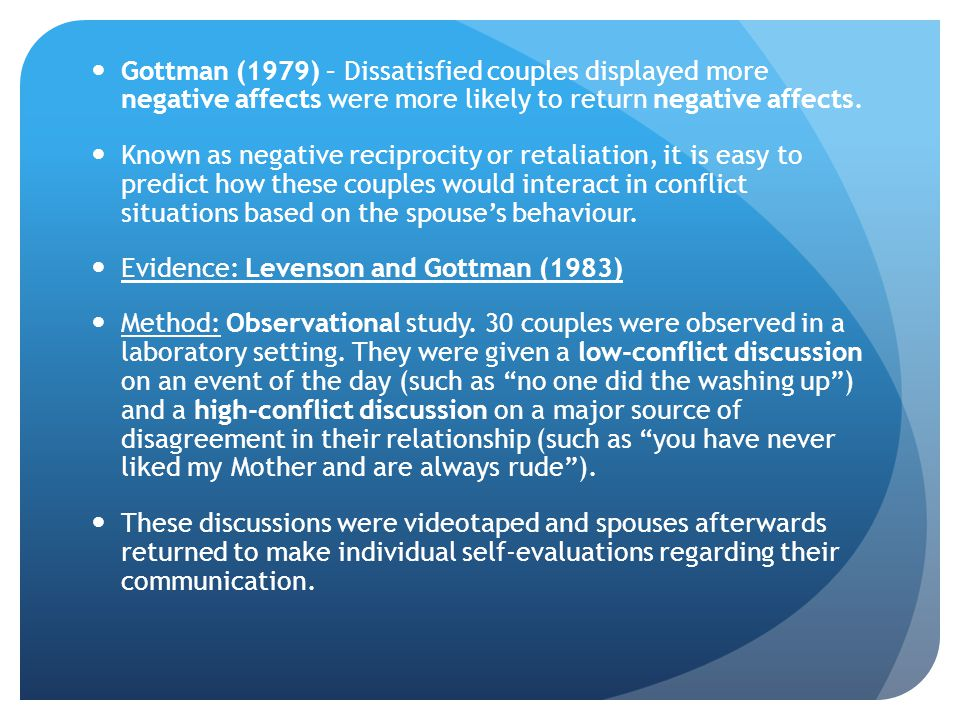 Gottman (1979) – Dissatisfied couples displayed more negative affects were more likely to return negative affects.