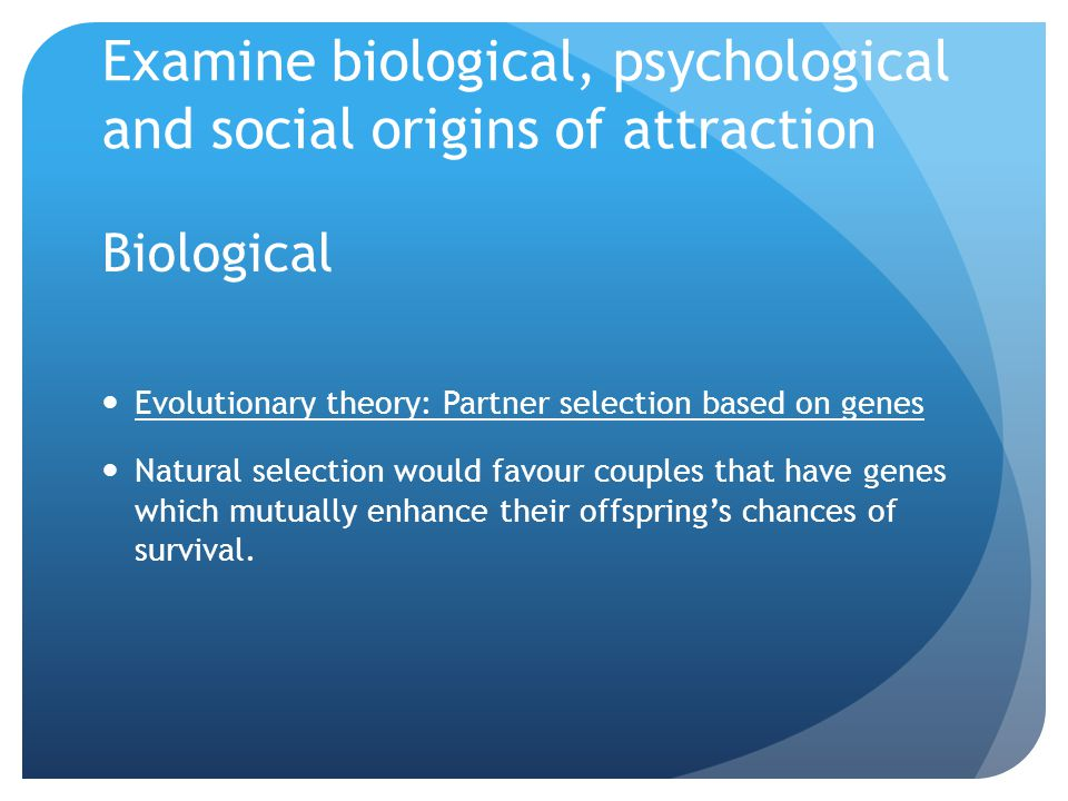 Examine biological, psychological and social origins of attraction