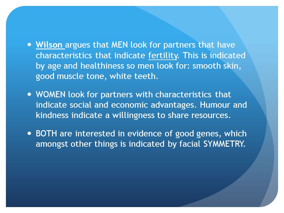 Wilson argues that MEN look for partners that have characteristics that indicate fertility. This is indicated by age and healthiness so men look for: smooth skin, good muscle tone, white teeth.