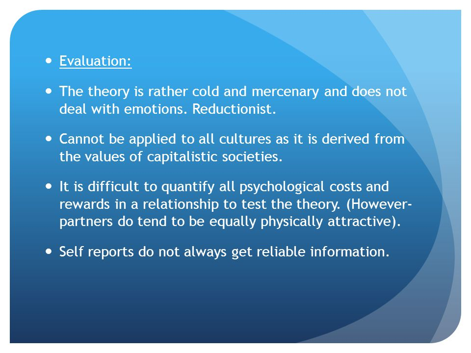 Evaluation: The theory is rather cold and mercenary and does not deal with emotions. Reductionist.