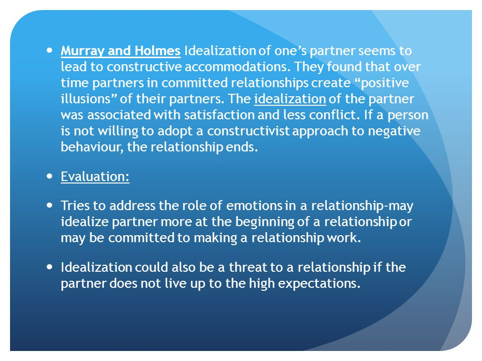 Murray and Holmes Idealization of one's partner seems to lead to constructive accommodations. They found that over time partners in committed relationships create positive illusions of their partners. The idealization of the partner was associated with satisfaction and less conflict. If a person is not willing to adopt a constructivist approach to negative behaviour, the relationship ends.
