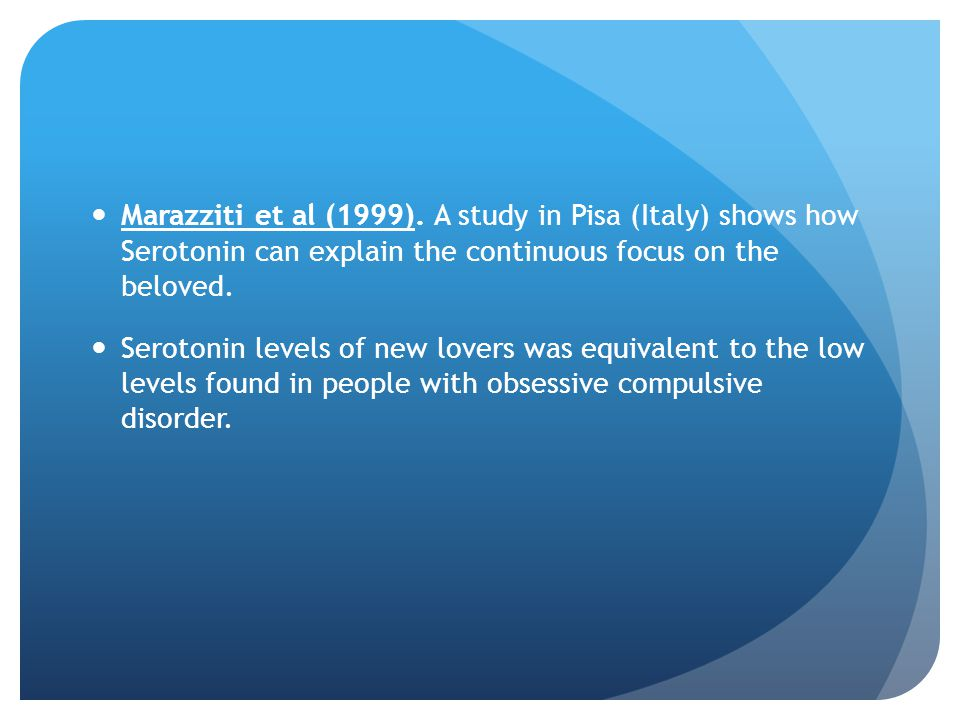 Marazziti et al (1999). A study in Pisa (Italy) shows how Serotonin can explain the continuous focus on the beloved.