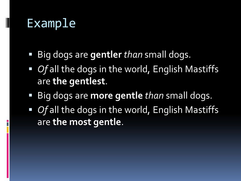 Example Big dogs are gentler than small dogs.