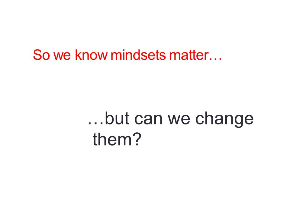 So we know mindsets matter…
