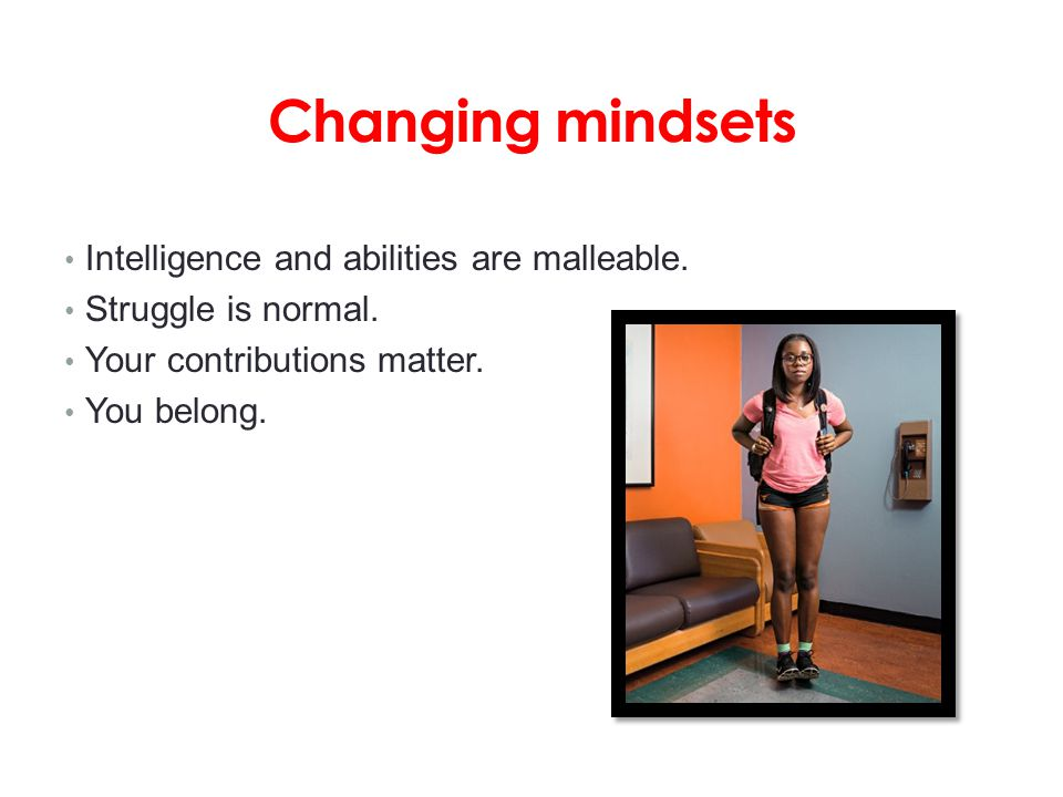 Changing mindsets Intelligence and abilities are malleable.