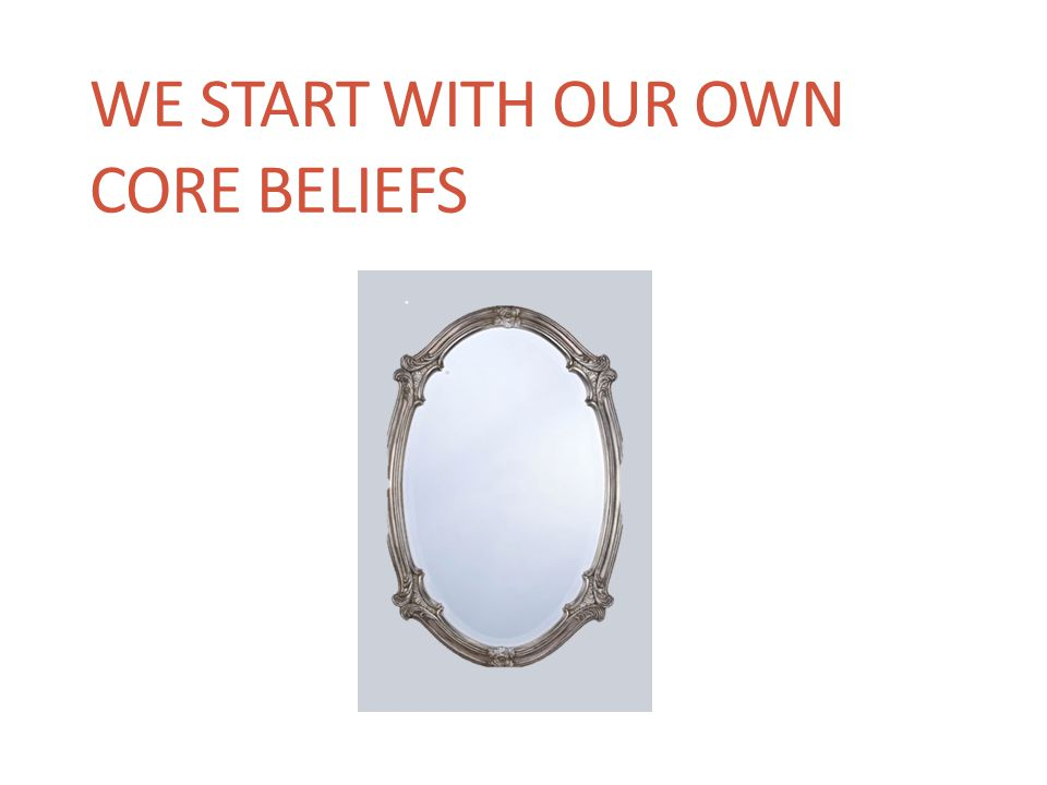 We start with our own core beliefs