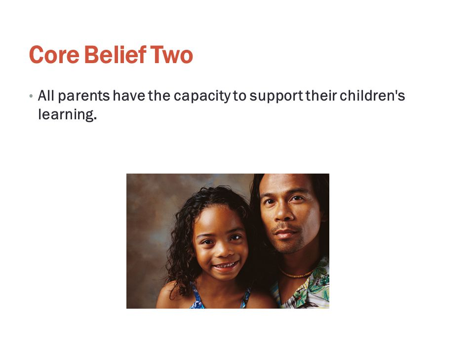 Core Belief Two All parents have the capacity to support their children s learning.