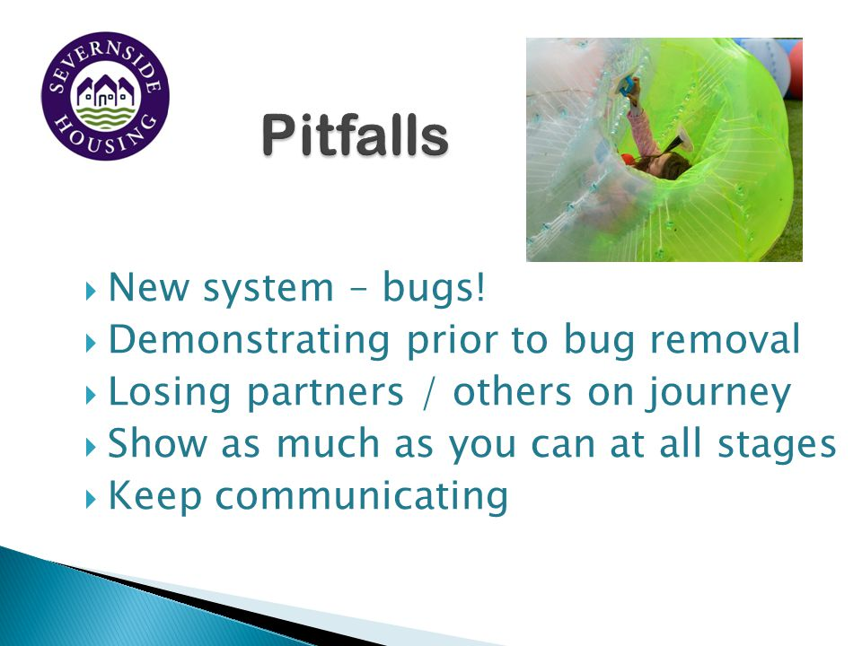 Pitfalls New system – bugs! Demonstrating prior to bug removal