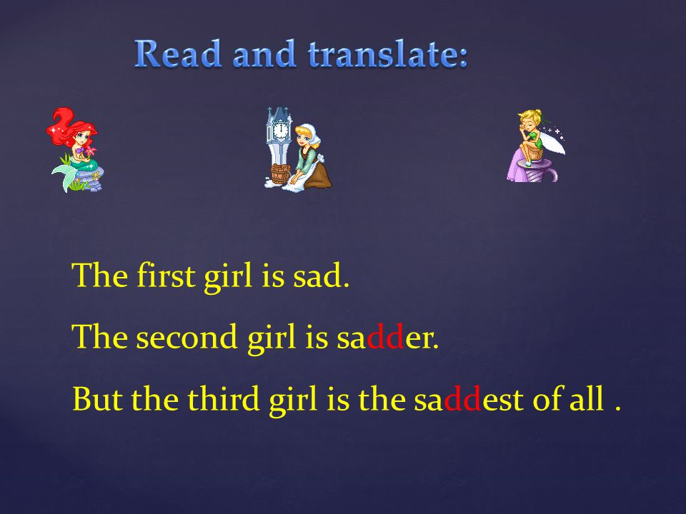 Read and translate: The first girl is sad. The second girl is sadder.