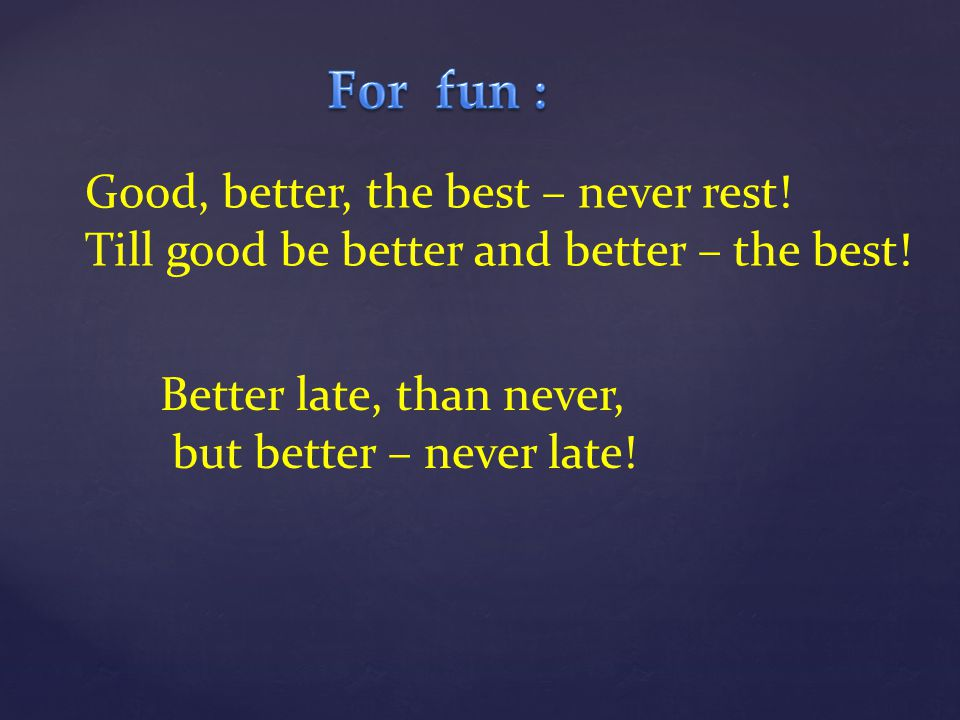 For fun : Good, better, the best – never rest!