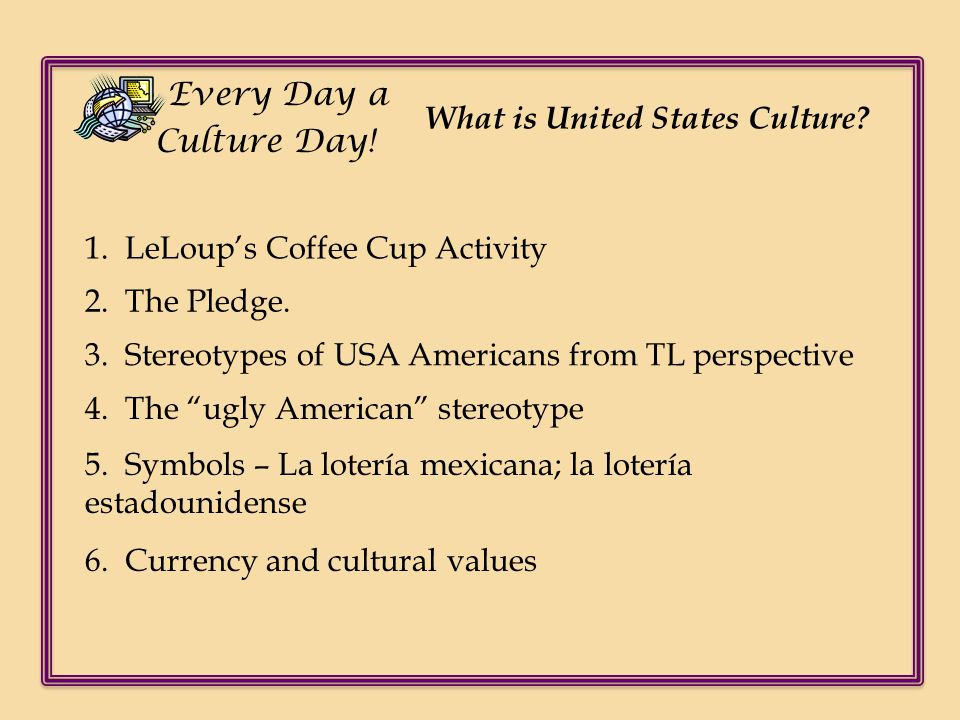 Every Day a Culture Day! What is United States Culture 1. LeLoup's Coffee Cup Activity. 2. The Pledge.