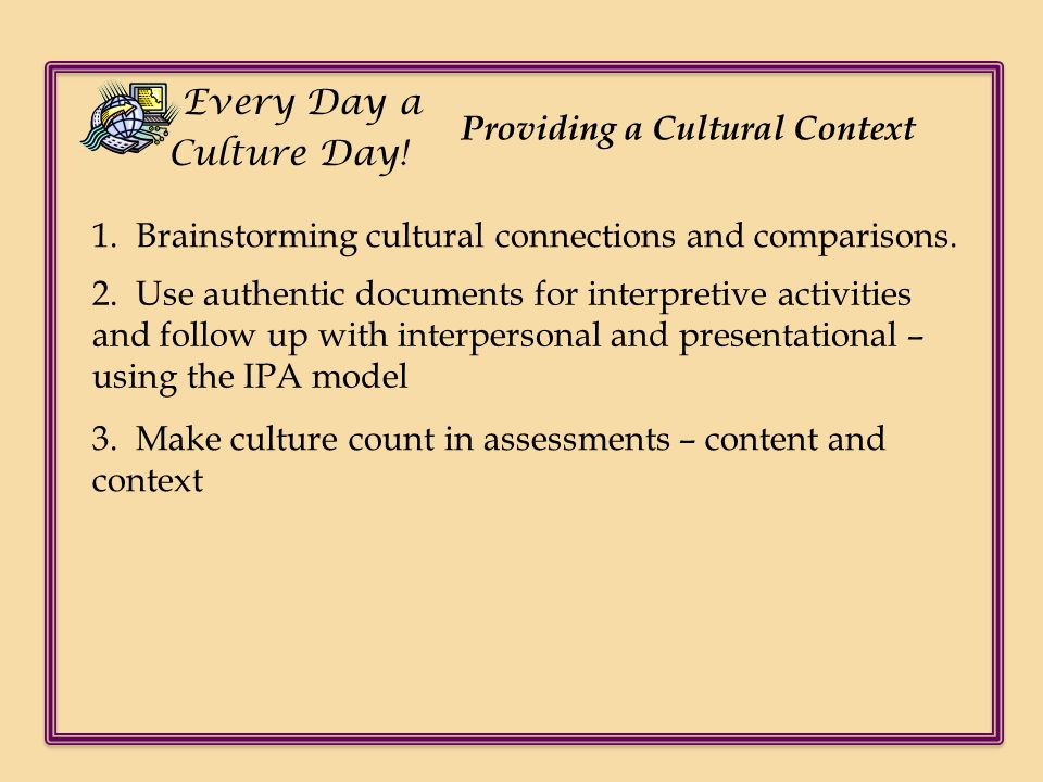 Every Day a Culture Day! Providing a Cultural Context. 1. Brainstorming cultural connections and comparisons.