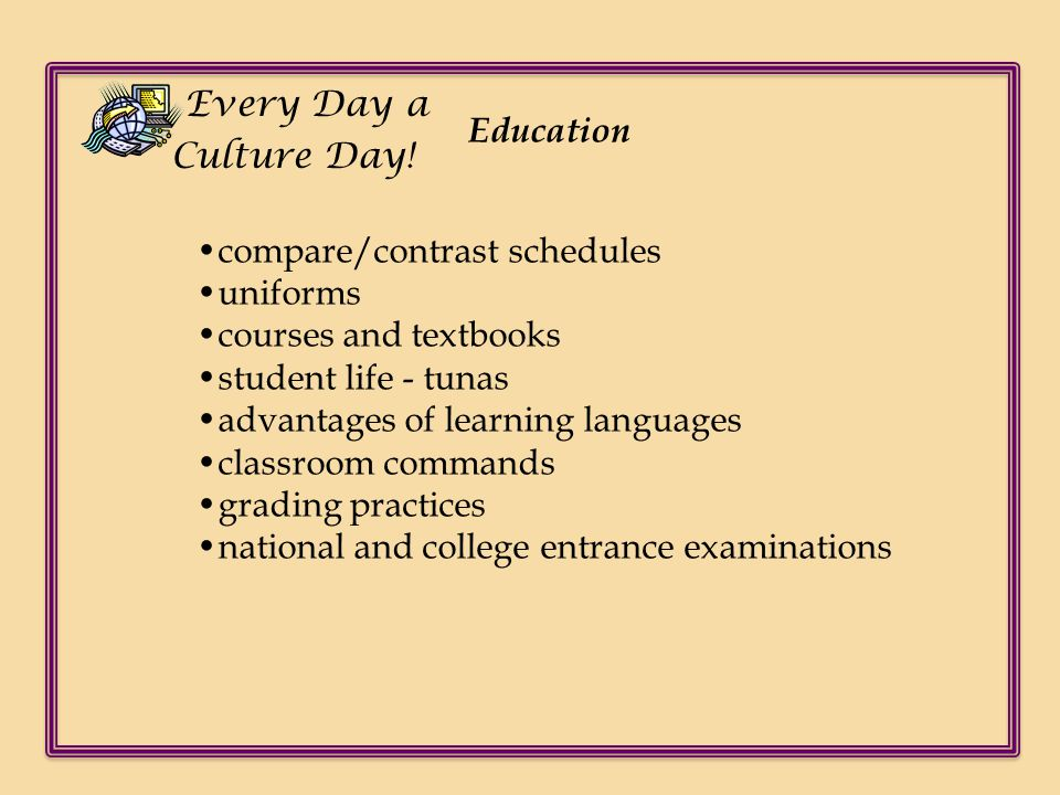 Every Day a Culture Day! Education. •compare/contrast schedules. •uniforms. •courses and textbooks.