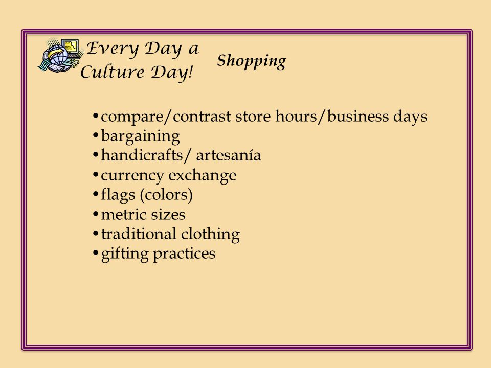 Every Day a Culture Day! Shopping. •compare/contrast store hours/business days. •bargaining. •handicrafts/ artesanía.