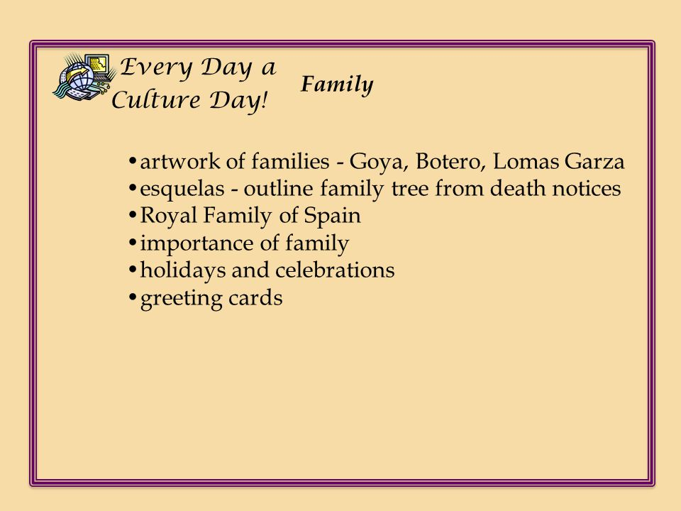 Every Day a Culture Day! Family. •artwork of families - Goya, Botero, Lomas Garza. •esquelas - outline family tree from death notices.