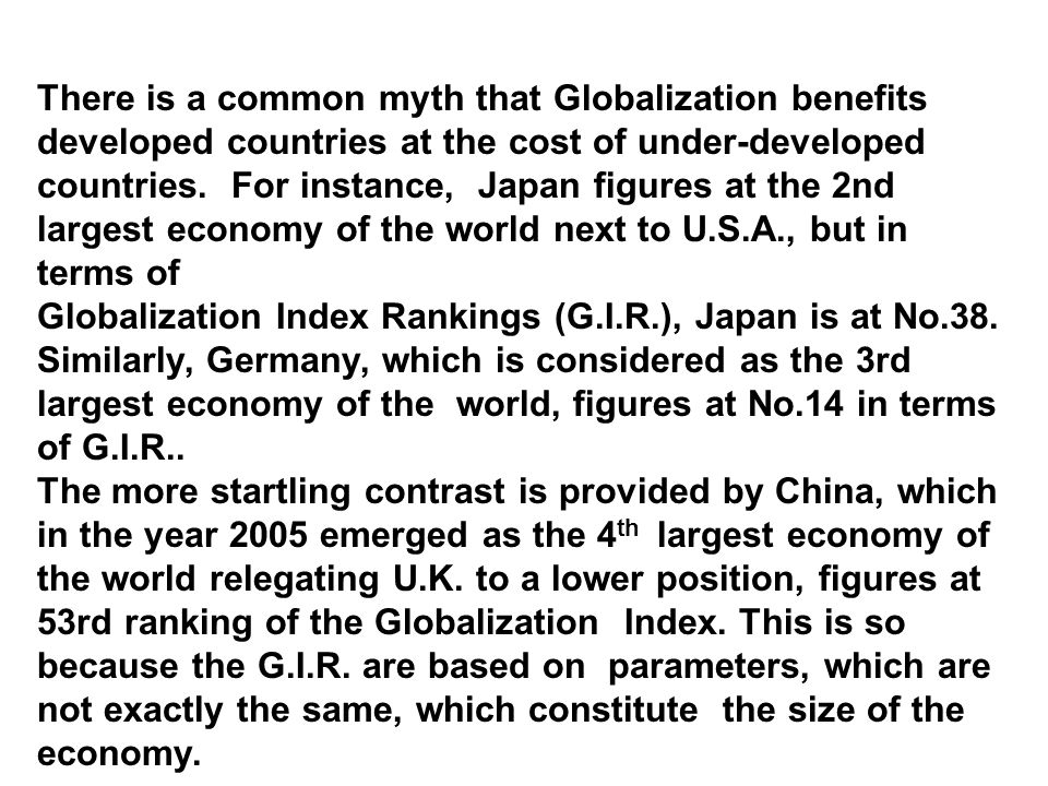 There is a common myth that Globalization benefits developed countries at the cost of under-developed countries. For instance, Japan figures at the 2nd largest economy of the world next to U.S.A., but in terms of