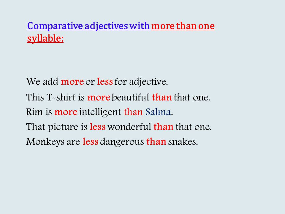 Comparative adjectives with more than one syllable: We add more or less for adjective.
