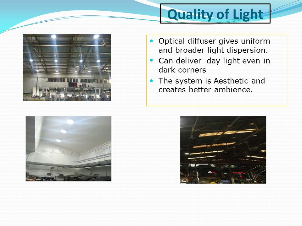 Quality of Light Optical diffuser gives uniform and broader light dispersion. Can deliver day light even in dark corners.