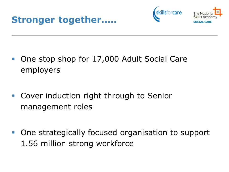 Stronger together..... One stop shop for 17,000 Adult Social Care employers. Cover induction right through to Senior management roles.
