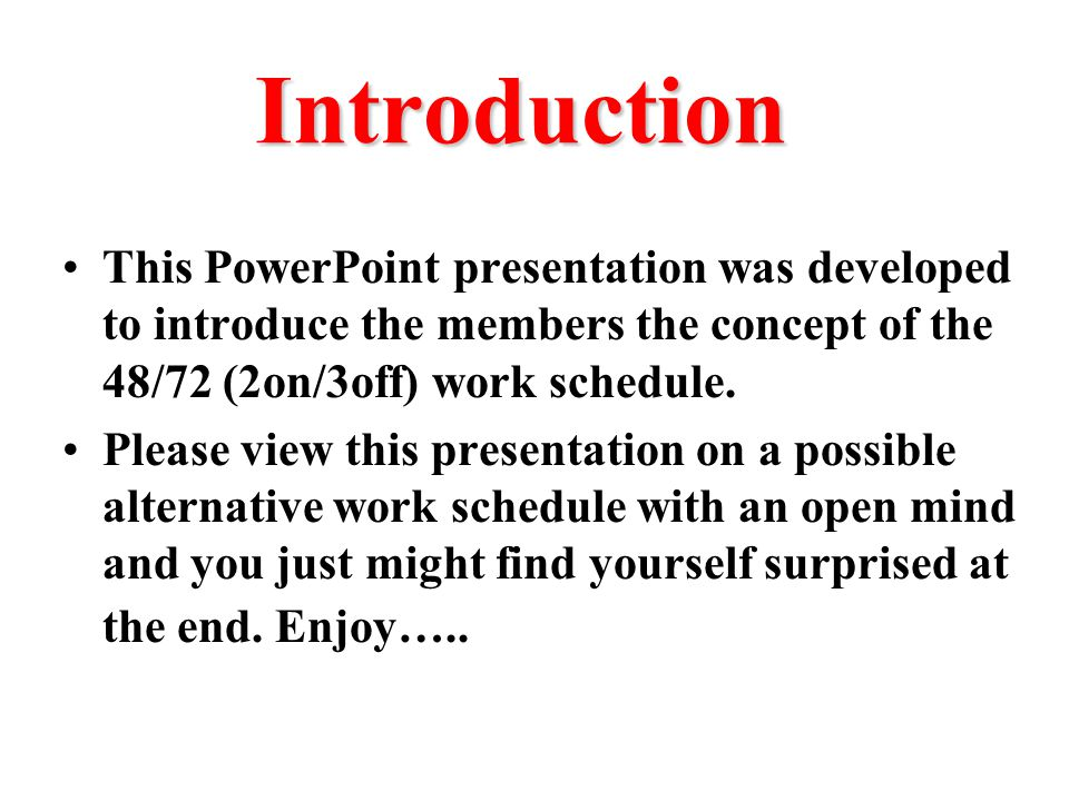 Introduction This PowerPoint presentation was developed to introduce the members the concept of the 48/72 (2on/3off) work schedule.
