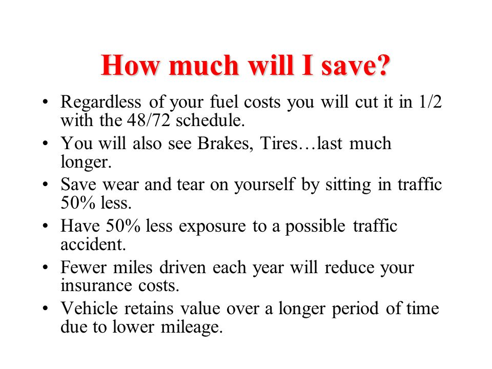 How much will I save Regardless of your fuel costs you will cut it in 1/2 with the 48/72 schedule.
