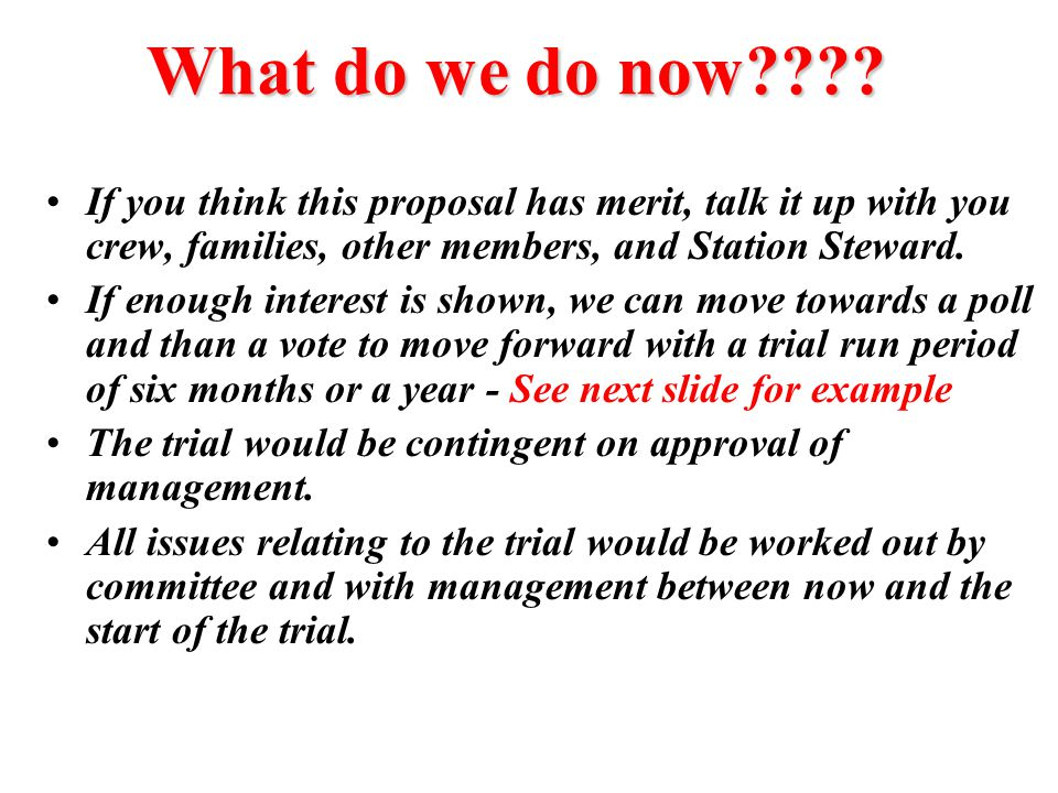 What do we do now If you think this proposal has merit, talk it up with you crew, families, other members, and Station Steward.