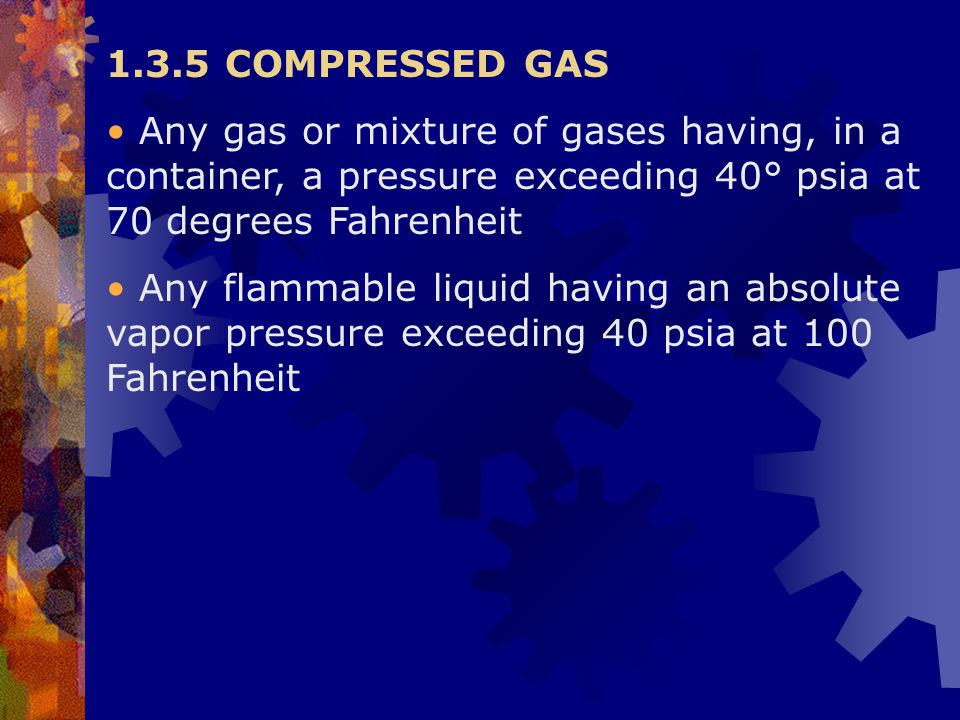 1.3.5 COMPRESSED GAS Any gas or mixture of gases having, in a container, a pressure exceeding 40° psia at 70 degrees Fahrenheit.