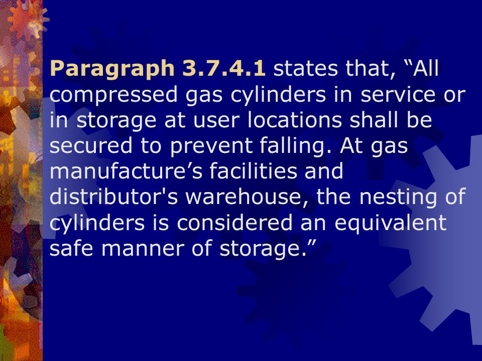 Paragraph 3.7.4.1 states that, All compressed gas cylinders in service or in storage at user locations shall be secured to prevent falling.