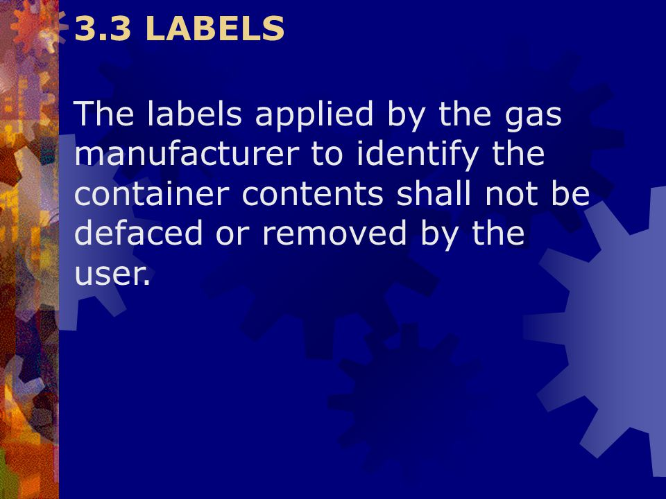 3.3 LABELS The labels applied by the gas manufacturer to identify the container contents shall not be defaced or removed by the user.