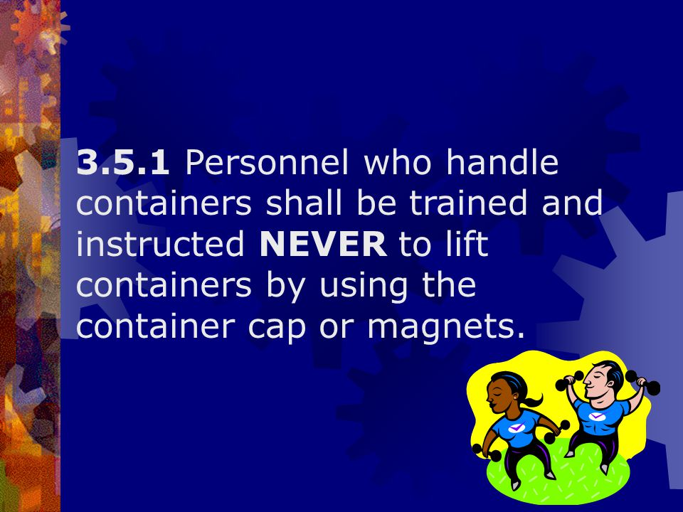 3.5.1 Personnel who handle containers shall be trained and instructed NEVER to lift containers by using the container cap or magnets.
