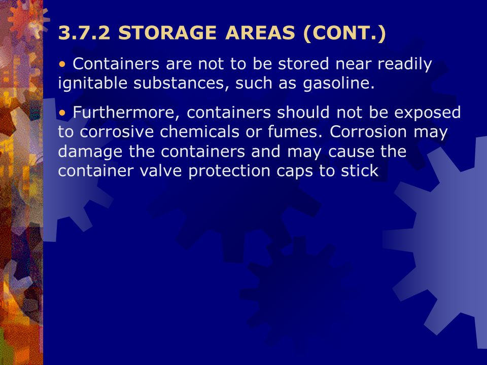 3.7.2 STORAGE AREAS (CONT.) Containers are not to be stored near readily ignitable substances, such as gasoline.