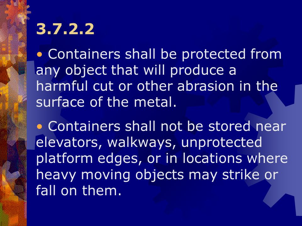3.7.2.2 Containers shall be protected from any object that will produce a harmful cut or other abrasion in the surface of the metal.