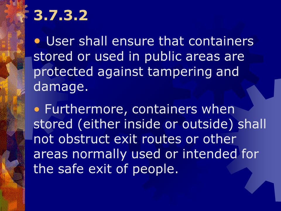 3.7.3.2 User shall ensure that containers stored or used in public areas are protected against tampering and damage.