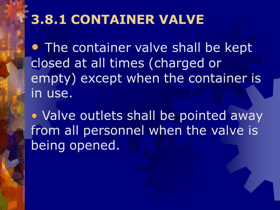 3.8.1 CONTAINER VALVE The container valve shall be kept closed at all times (charged or empty) except when the container is in use.