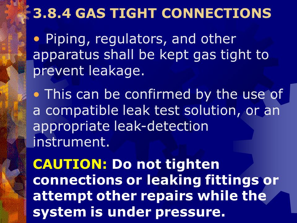 3.8.4 GAS TIGHT CONNECTIONS Piping, regulators, and other apparatus shall be kept gas tight to prevent leakage.