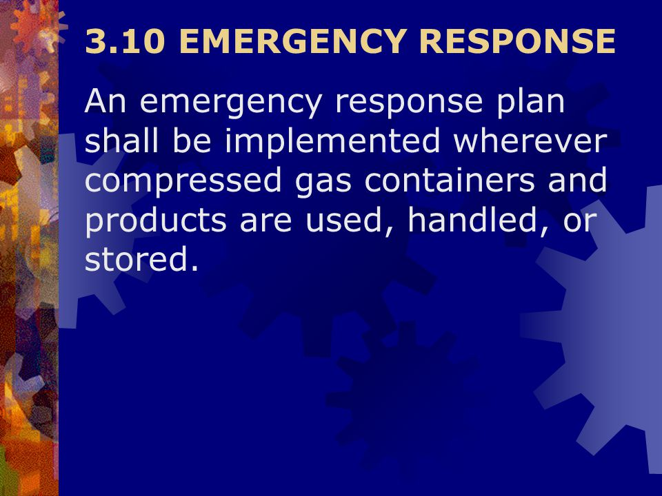 3.10 EMERGENCY RESPONSE An emergency response plan shall be implemented wherever compressed gas containers and products are used, handled, or stored.