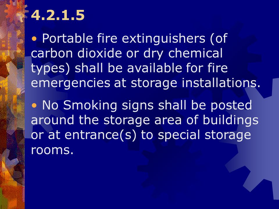 4.2.1.5 Portable fire extinguishers (of carbon dioxide or dry chemical types) shall be available for fire emergencies at storage installations.