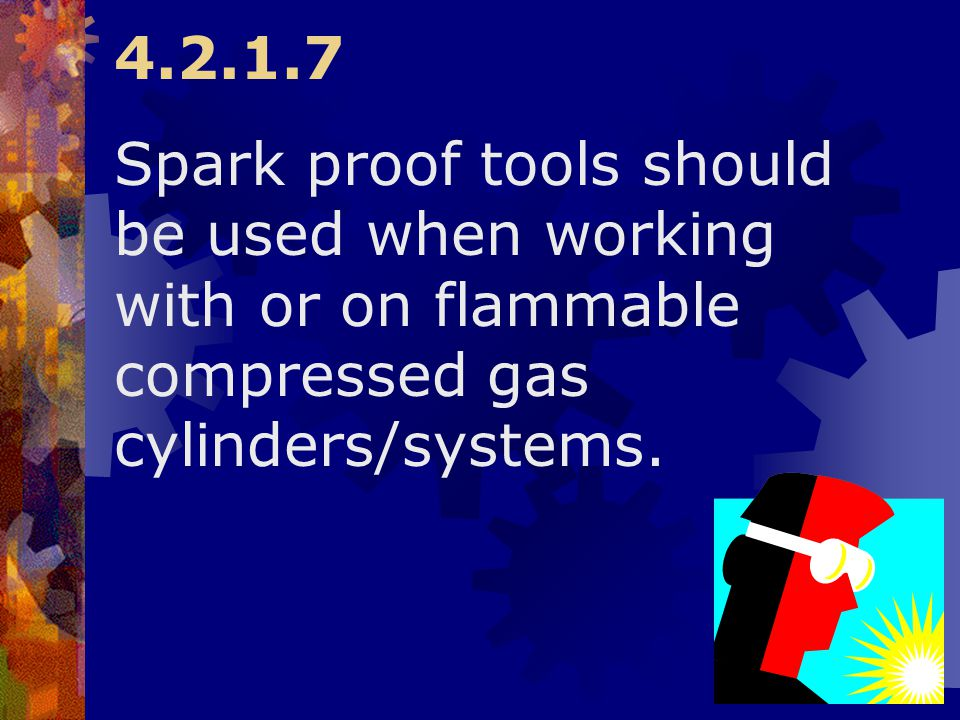 4.2.1.7 Spark proof tools should be used when working with or on flammable compressed gas cylinders/systems.