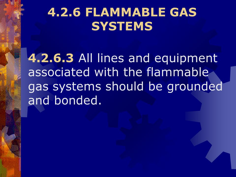 4.2.6 FLAMMABLE GAS SYSTEMS 4.2.6.3 All lines and equipment associated with the flammable gas systems should be grounded and bonded.