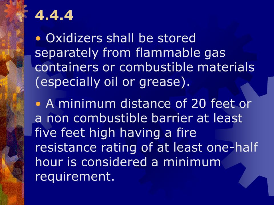 4.4.4 Oxidizers shall be stored separately from flammable gas containers or combustible materials (especially oil or grease).