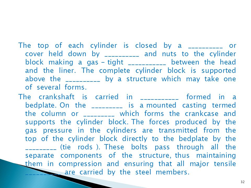 The top of each cylinder is closed by a __________ or cover held down by __________ and nuts to the cylinder block making a gas - tight ___________ between the head and the liner. The complete cylinder block is supported above the __________ by a structure which may take one of several forms.