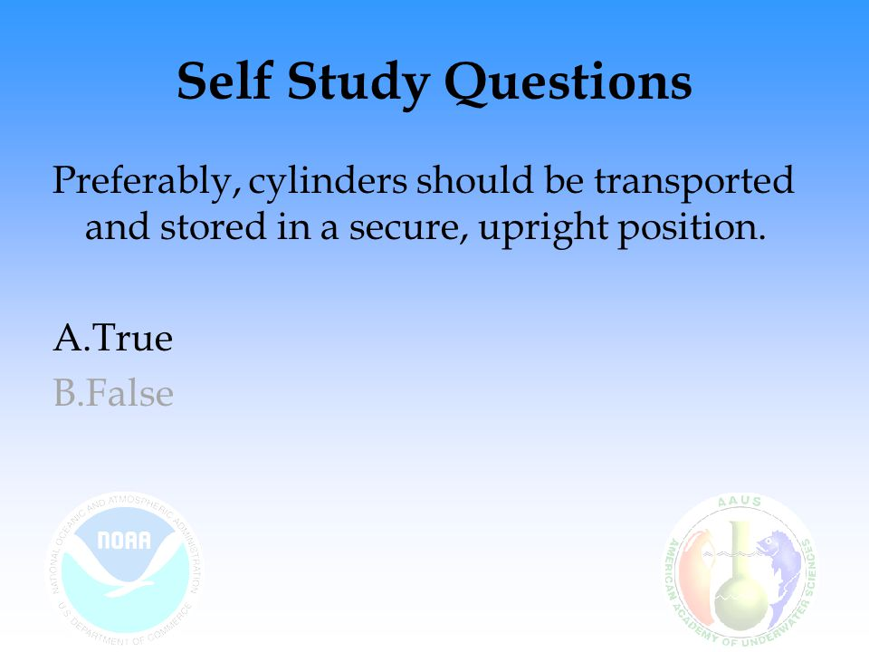 Self Study Questions Preferably, cylinders should be transported and stored in a secure, upright position.
