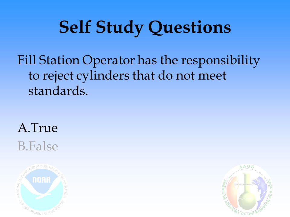 Self Study Questions Fill Station Operator has the responsibility to reject cylinders that do not meet standards.