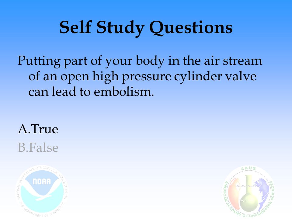 Self Study Questions Putting part of your body in the air stream of an open high pressure cylinder valve can lead to embolism.