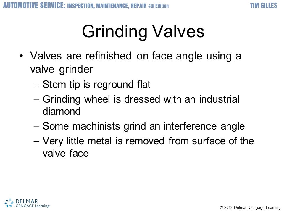 Grinding Valves Valves are refinished on face angle using a valve grinder. Stem tip is reground flat.
