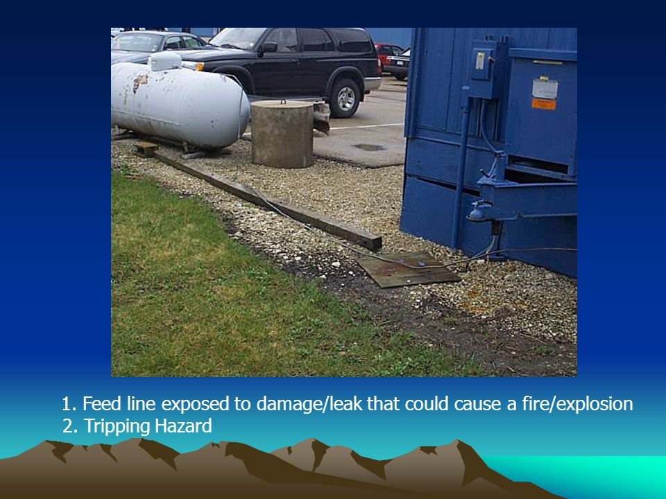 1. Feed line exposed to damage/leak that could cause a fire/explosion